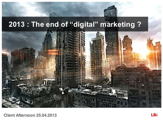 "2013 : The end of ""digital"" marketing ?  Client Afternoon 25.04.2013"