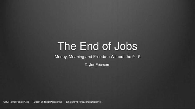 The End of Jobs Money, Meaning and Freedom Without the 9 - 5 Taylor Pearson URL: TaylorPearson.Me Twitter: @TaylorPearsonM...