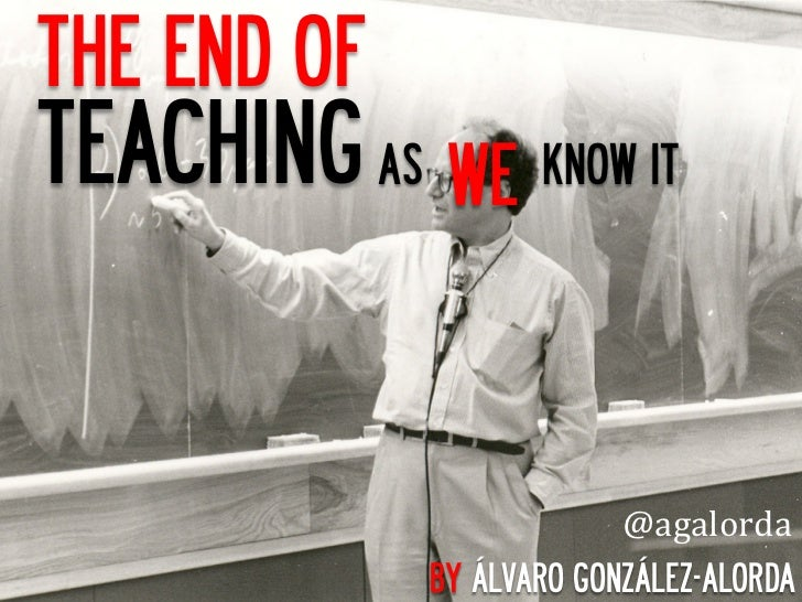THE END OFTEACHING AS WE	   KNOW IT                            @agalorda	  	                 BY ÁLVARO GONZÁLEZ-ALORDA