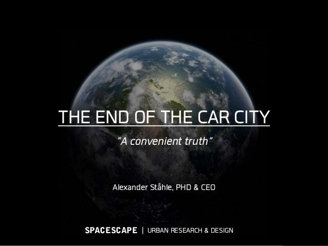 "THE END OF THE CAR CITY ""A convenient truth"" Alexander Ståhle, PHD & CEO ǀ URBAN RESEARCH & DESIGNSPACESCAPE"
