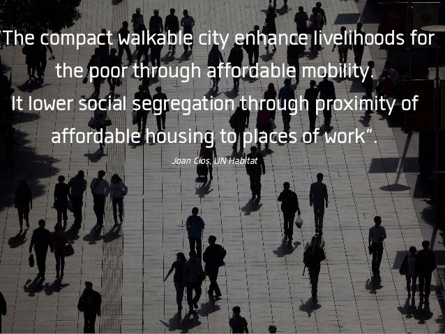 """The compact walkable city enhance livelihoods for the poor through affordable mobility. It lower social segregation throu..."
