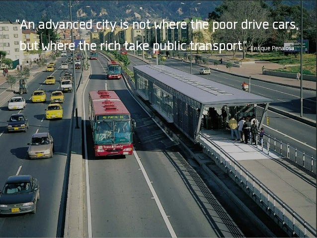 """An advanced city is not where the poor drive cars, but where the rich take public transport"" Enrique Penalosa"