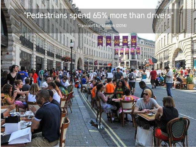 """Pedestrians spend 65% more than drivers"" Transport for London (2014)"