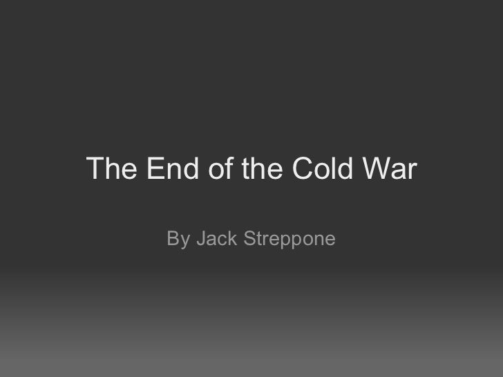 The End of the Cold War By Jack Streppone