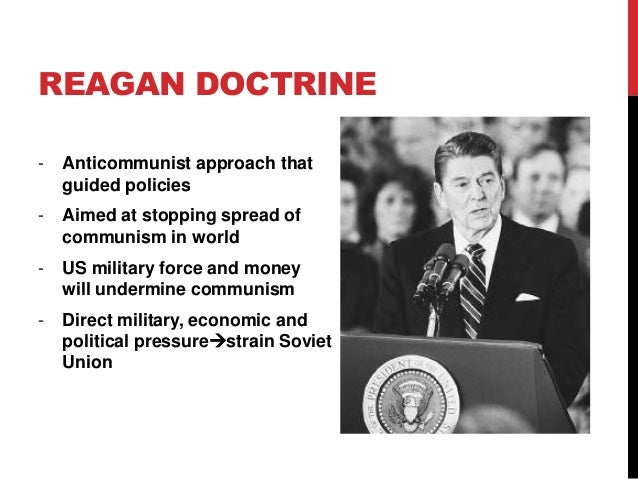 the reagan doctrine The reagan doctrine in perspective onald reagan came to the white house convinced that most of america's r problems in the world could be traced to the donald e nuechterlein donald nuechterlein was professor of in- ternational relations at the federal execu- tive institute in charlottesville, virginia.