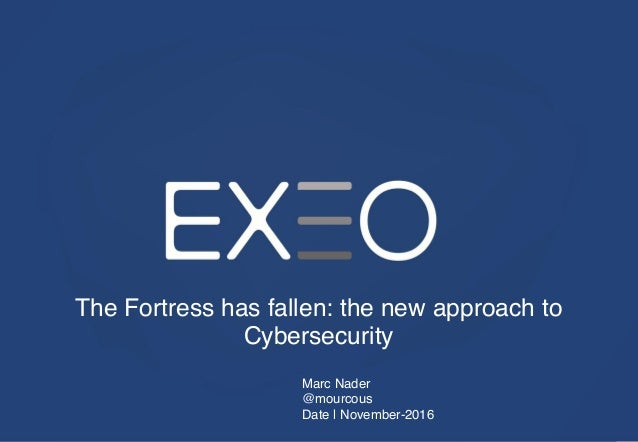 The Fortress has fallen: the new approach to Cybersecurity Marc Nader @mourcous Date | November-2016