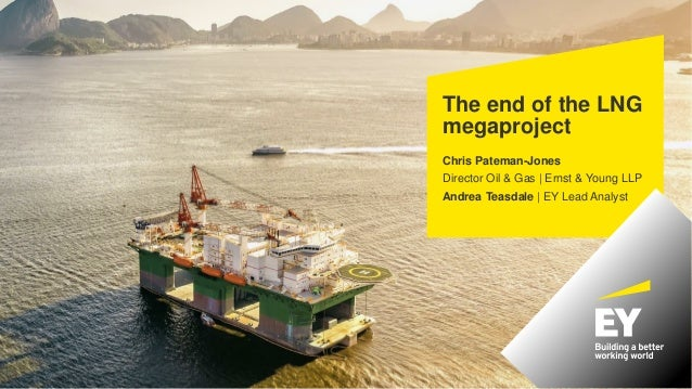 The end of the LNG megaproject Chris Pateman-Jones Director Oil & Gas | Ernst & Young LLP Andrea Teasdale | EY Lead Analyst