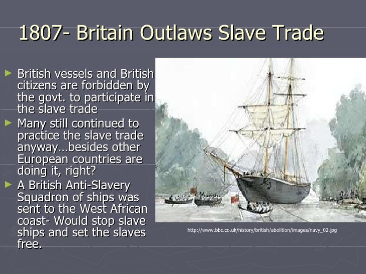 1807- Britain Outlaws Slave Trade <ul><li>British vessels and British citizens are forbidden by the govt. to participate i...