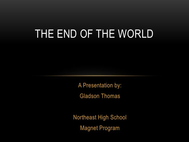 The end of the world<br />A Presentation by: <br />Gladson Thomas<br />Northeast High School<br />Magnet Program<br />
