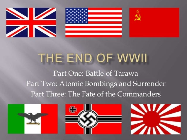 Part One: Battle of Tarawa Part Two: Atomic Bombings and Surrender Part Three: The Fate of the Commanders