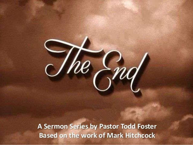 the end part06 slides a sermon series by pastor todd fosterbased on the work of mark hitchcock