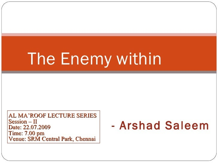 AL MA'ROOF LECTURE SERIES Session – II Date: 22.07.2009 Time: 7.00 pm Venue: SRM Central Park, Chennai The Enemy within - ...
