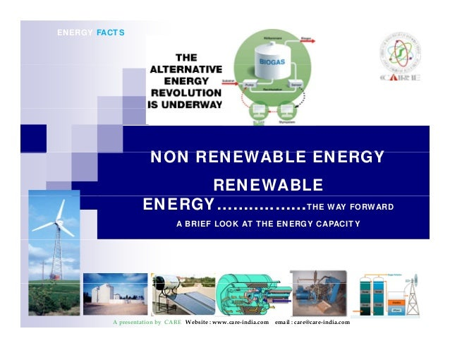 ENERGY FACTS  NON RENEWABLE ENERGY  RENEWABLE  ENERGY………..……THE WAY FORWARD  A BRIEF LOOK AT THE ENERGY CAPACITY  A presen...