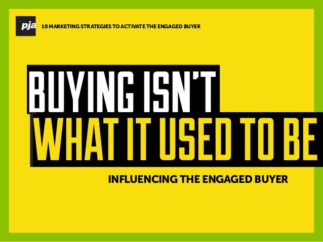 INFLUENCING THE ENGAGED BUYER  BUYING ISN'T  WHAT IT USED TO BE  10 MARKETING STRATEGIES TO ACTIVATE THE ENGAGED BUYER