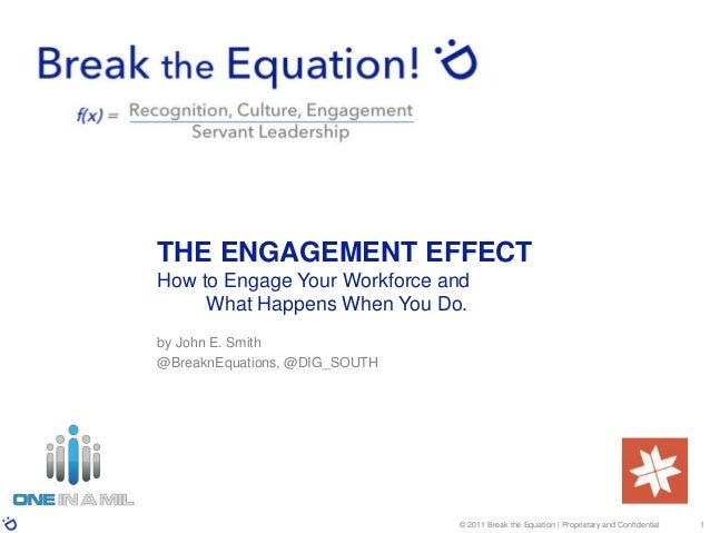 © 2011 Break the Equation | Proprietary and Confidential 1 THE ENGAGEMENT EFFECT How to Engage Your Workforce and What Hap...