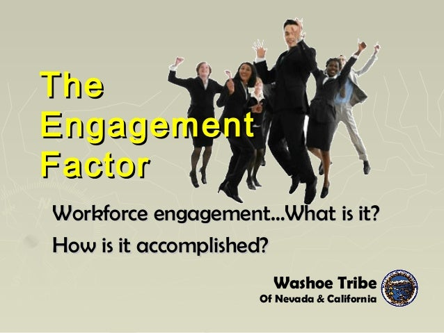 TheThe EngagementEngagement FactorFactor Workforce engagement…What is it?Workforce engagement…What is it? How is it accomp...