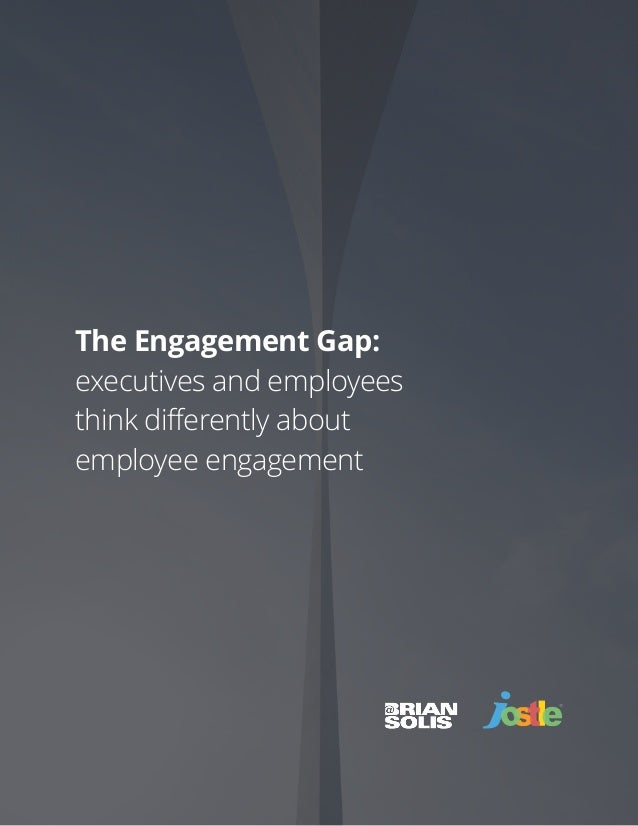 Brian Solis + Jostle Corporation | The Engagement Gap | of1 17 The Engagement Gap: executives and employees think differen...
