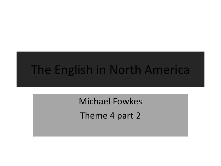 The English in North America<br />Michael Fowkes<br />Theme 4 part 2<br />