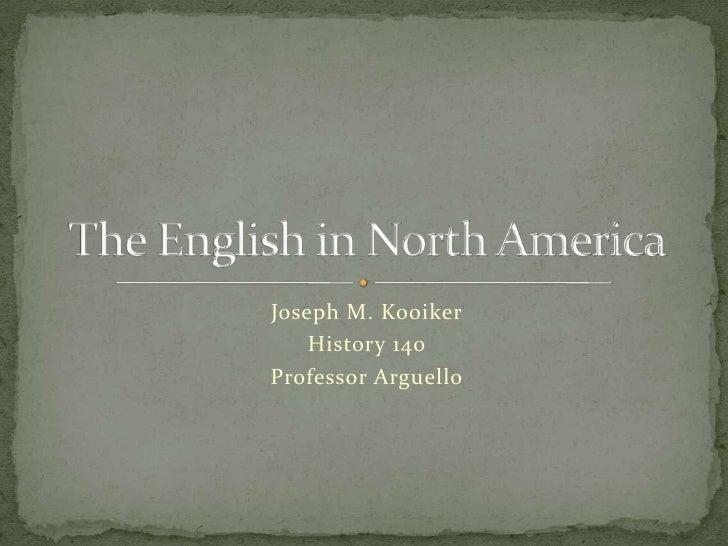 Joseph M. Kooiker<br />History 140<br />Professor Arguello<br />The English in North America<br />