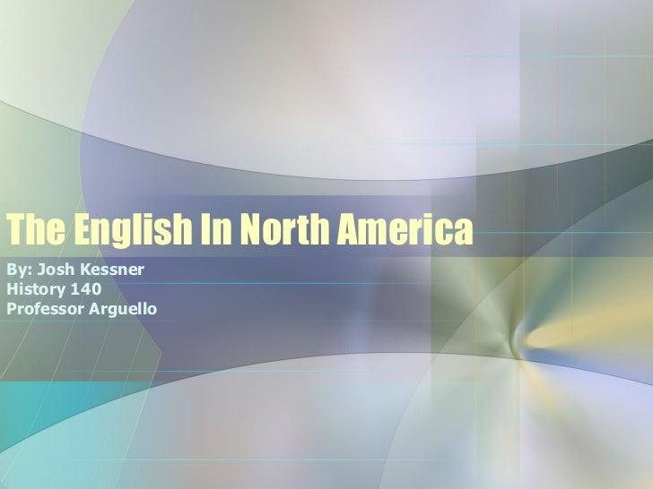 The English In North America By: Josh Kessner History 140 Professor Arguello