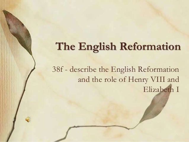 The English Reformation 38f - describe the English Reformation and the role of Henry VIII and Elizabeth I