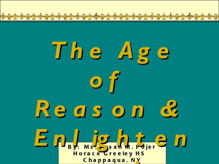 By:  Ms. Susan M. Pojer Horace Greeley HS  Chappaqua, NY The Age of  Reason &  Enlightenment