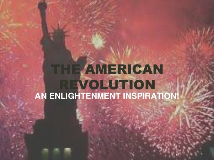 THE AMERICAN REVOLUTION<br />AN ENLIGHTENMENT INSPIRATION!<br />