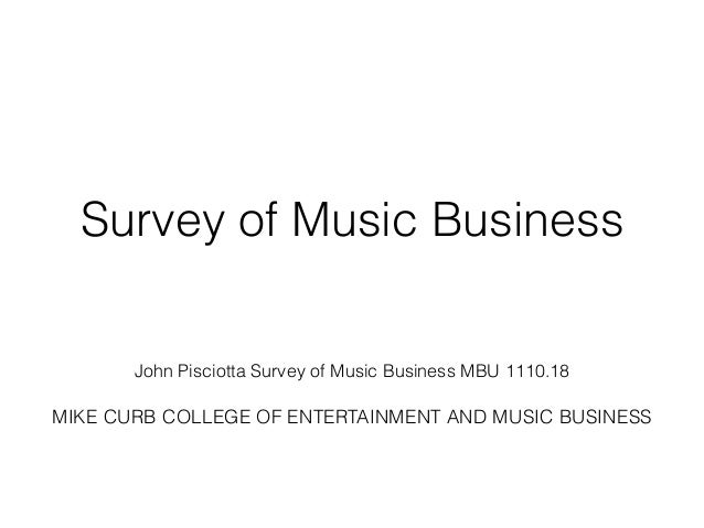 Survey of Music Business  !  !  !  John Pisciotta Survey of Music Business MBU 1110.18  !  MIKE CURB COLLEGE OF ENTERTAINM...