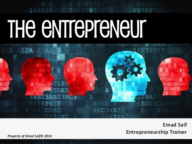 The Entrepreneur  Emad Saif  Entrepreneurship Trainer  Property of Emad Saif© 2014