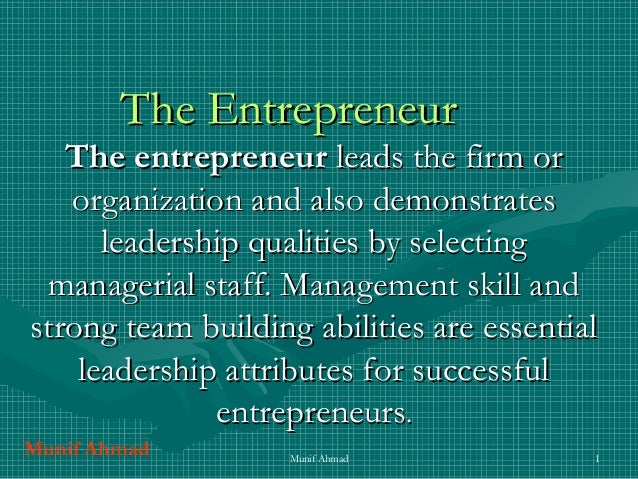 Munif Ahmad 1 The EntrepreneurThe Entrepreneur The entrepreneurThe entrepreneur leads the firm orleads the firm or organiz...