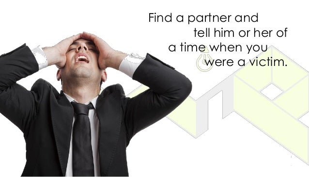 Find a partner and tell him or her of a time when you were a victim.