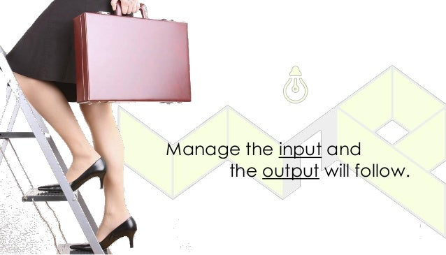 Manage the input and the output will follow.