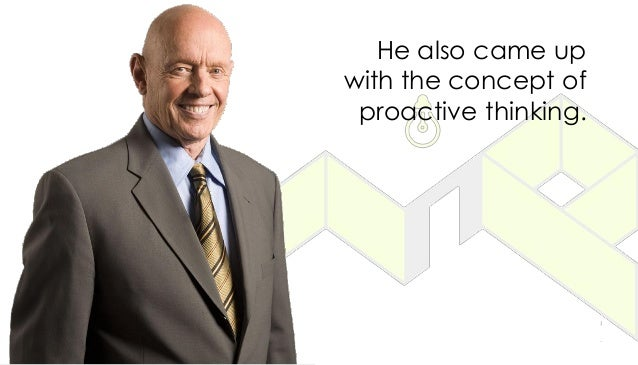 He also came up with the concept of proactive thinking.