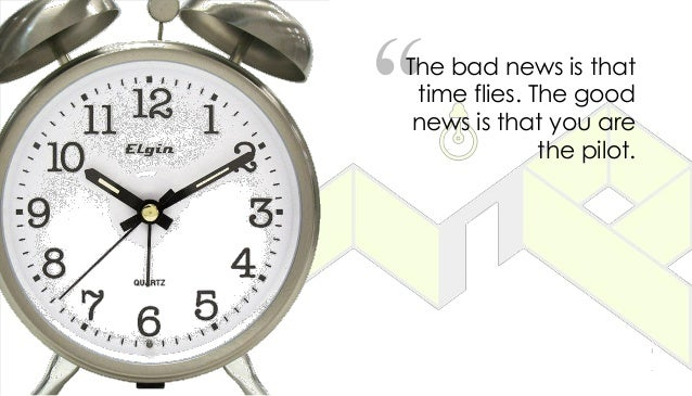 """""""The bad news is that time flies. The good news is that you are the pilot."""