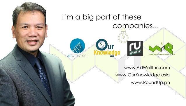 I'm a big part of these companies... www.AdWolfInc.com www.OurKnowledge.asia www.RoundUp.ph
