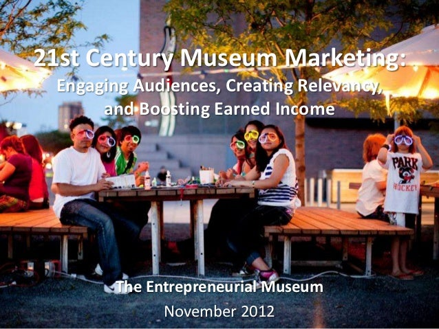 21st Century Museum Marketing: Engaging Audiences, Creating Relevancy,      and Boosting Earned Income        The Entrepre...