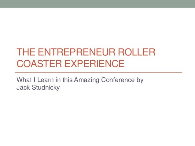 THE ENTREPRENEUR ROLLER COASTER EXPERIENCE What I Learn in this Amazing Conference by Jack Studnicky