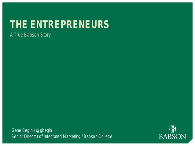 1 THE ENTREPRENEURS A True Babson Story Gene Begin / @gbegin Senior Director of Integrated Marketing / Babson College