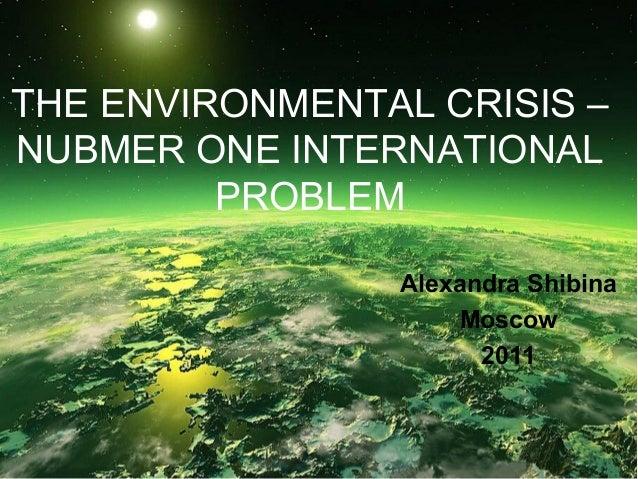 THE ENVIRONMENTAL CRISIS – NUBMER ONE INTERNATIONAL PROBLEM Alexandra Shibina Moscow 2011