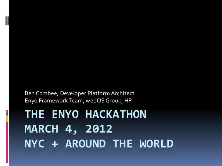 Ben Combee, Developer Platform ArchitectEnyo Framework Team, webOS Group, HPTHE ENYO HACKATHONMARCH 4, 2012NYC + AROUND TH...