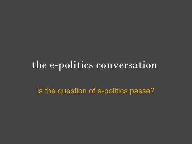 the e-politics conversation   is the question of e-politics passe?