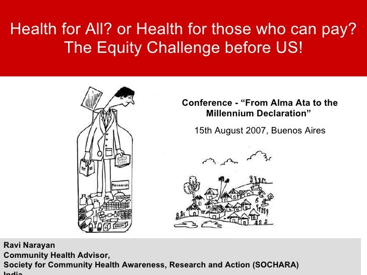 Health for All? or Health for those who can pay? The Equity Challenge before US! Ravi Narayan Community Health Advisor,  S...