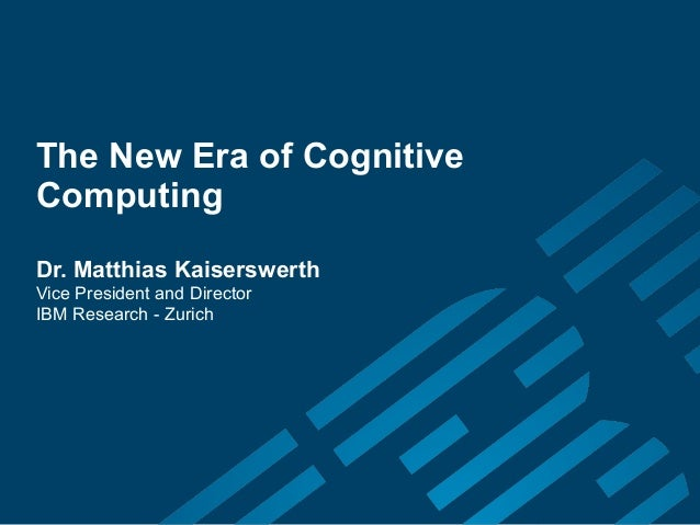 The New Era of CognitiveComputingDr. Matthias KaiserswerthVice President and DirectorIBM Research - Zurich