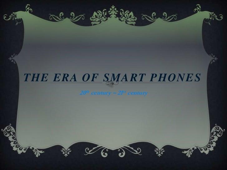 THE ERA OF SMART PHONEs <br />20th century – 21st century<br />