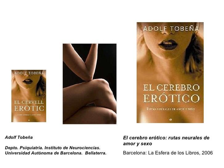 El cerebro erótico: rutas neurales de amor y sexo Barcelona: La Esfera de los Libros, 2006 Adolf Tobeña Depto. Psiquiatria...