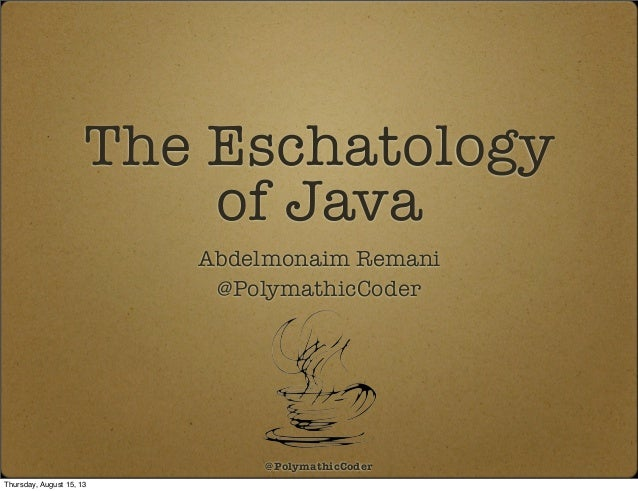 The Eschatology of Java Abdelmonaim Remani @PolymathicCoder @PolymathicCoder Thursday, August 15, 13