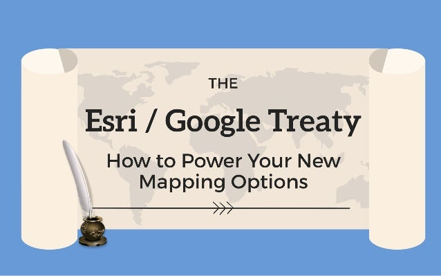 The Esri / Google Treaty How to Power Your New Mapping Options