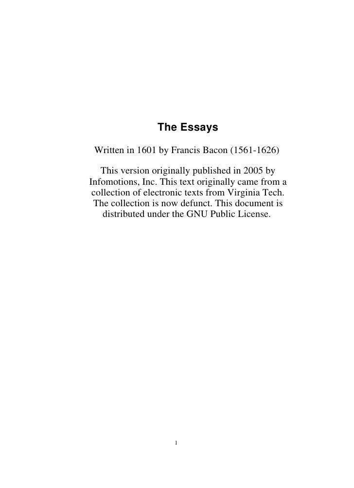 The Essays   Written in 1601 by Francis Bacon (1561-1626)     This version originally published in 2005 by Infomotions, In...
