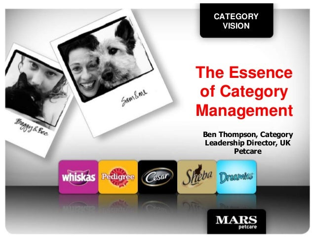 CATEGORY VISION The Essence of Category Management Ben Thompson, Category Leadership Director, UK Petcare