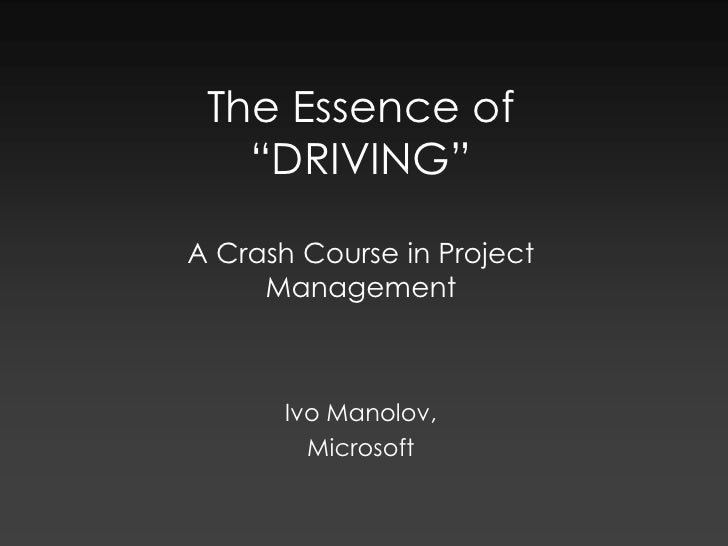 """The Essence of """"DRIVING""""A Crash Course in Project Management<br />Ivo Manolov, <br />Microsoft<br />"""